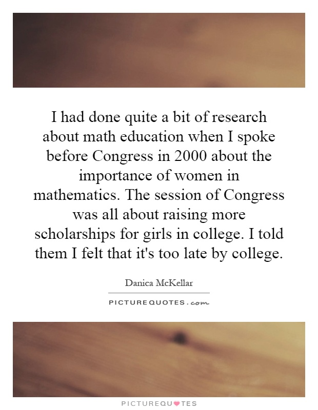 I had done quite a bit of research about math education when I spoke before Congress in 2000 about the importance of women in mathematics. The session of Congress was all about raising more scholarships for girls in college. I told them I felt that it's too late by college Picture Quote #1