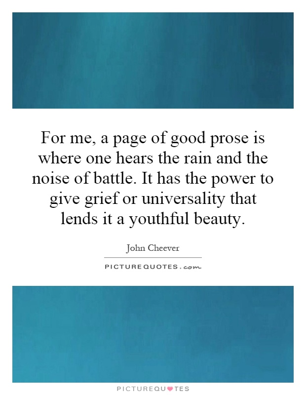 For me, a page of good prose is where one hears the rain and the noise of battle. It has the power to give grief or universality that lends it a youthful beauty Picture Quote #1