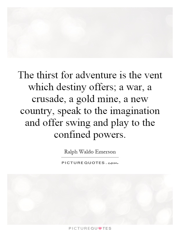 The thirst for adventure is the vent which destiny offers; a war, a crusade, a gold mine, a new country, speak to the imagination and offer swing and play to the confined powers Picture Quote #1