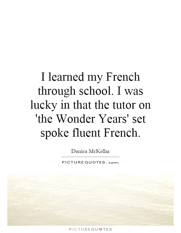 I learned my French through school. I was lucky in that the tutor on 'the Wonder Years' set spoke fluent French Picture Quote #1