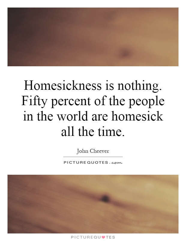 Homesickness is nothing. Fifty percent of the people in the world are homesick all the time Picture Quote #1