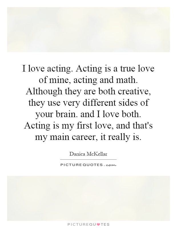 I love acting. Acting is a true love of mine, acting and math. Although they are both creative, they use very different sides of your brain. and I love both. Acting is my first love, and that's my main career, it really is Picture Quote #1