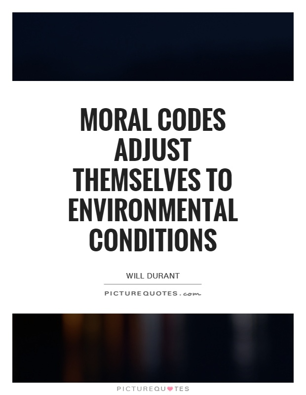 Moral codes adjust themselves to environmental conditions Picture Quote #1