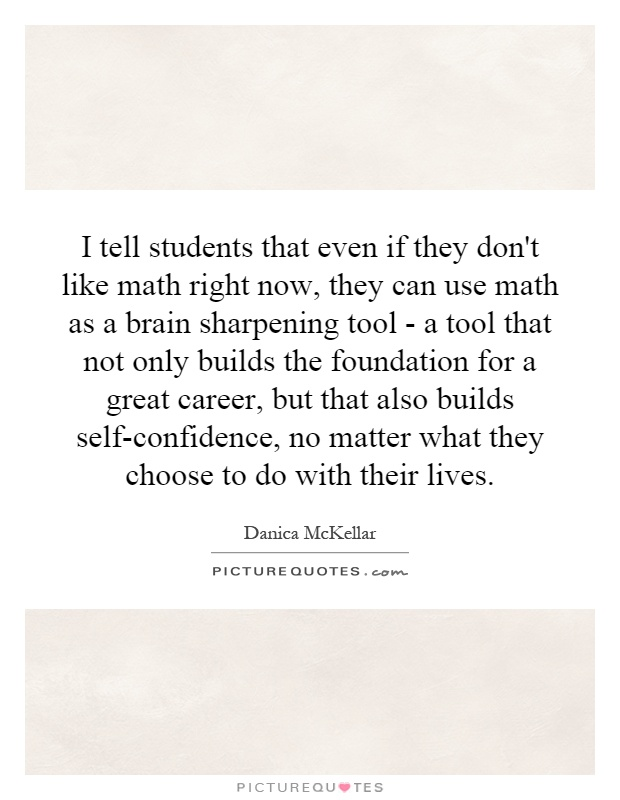 I tell students that even if they don't like math right now, they can use math as a brain sharpening tool - a tool that not only builds the foundation for a great career, but that also builds self-confidence, no matter what they choose to do with their lives Picture Quote #1