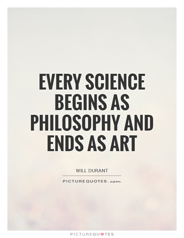 Every science begins as philosophy and ends as art Picture Quote #1