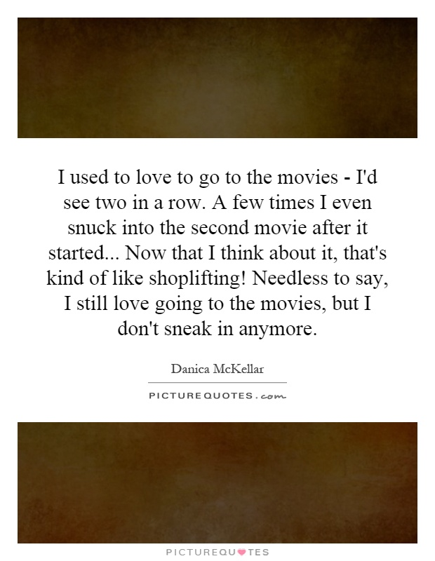 I used to love to go to the movies - I'd see two in a row. A few times I even snuck into the second movie after it started... Now that I think about it, that's kind of like shoplifting! Needless to say, I still love going to the movies, but I don't sneak in anymore Picture Quote #1