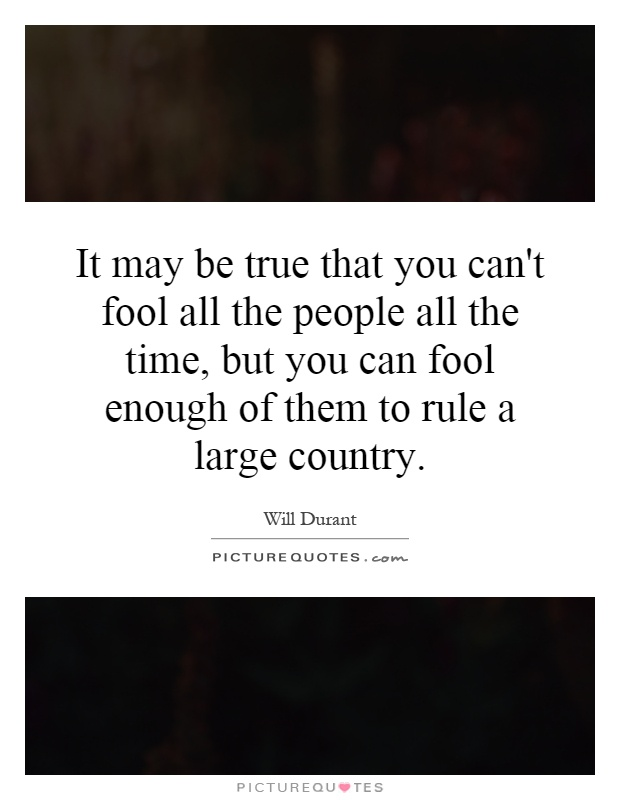 It may be true that you can't fool all the people all the time, but you can fool enough of them to rule a large country Picture Quote #1