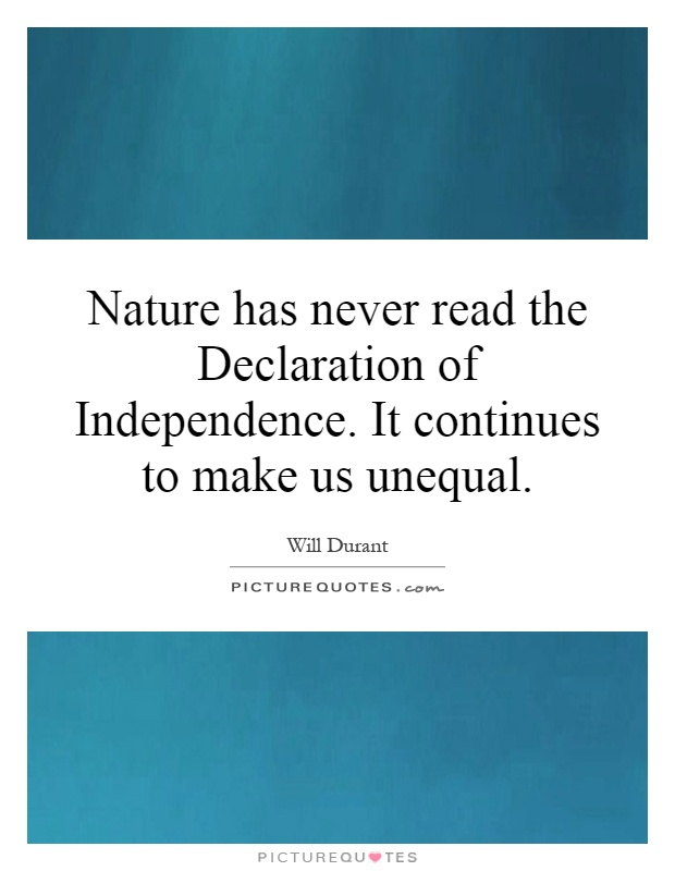Nature has never read the Declaration of Independence. It continues to make us unequal Picture Quote #1