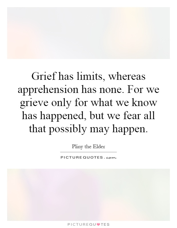 Grief has limits, whereas apprehension has none. For we grieve only for what we know has happened, but we fear all that possibly may happen Picture Quote #1