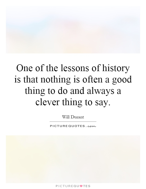 One of the lessons of history is that nothing is often a good thing to do and always a clever thing to say Picture Quote #1