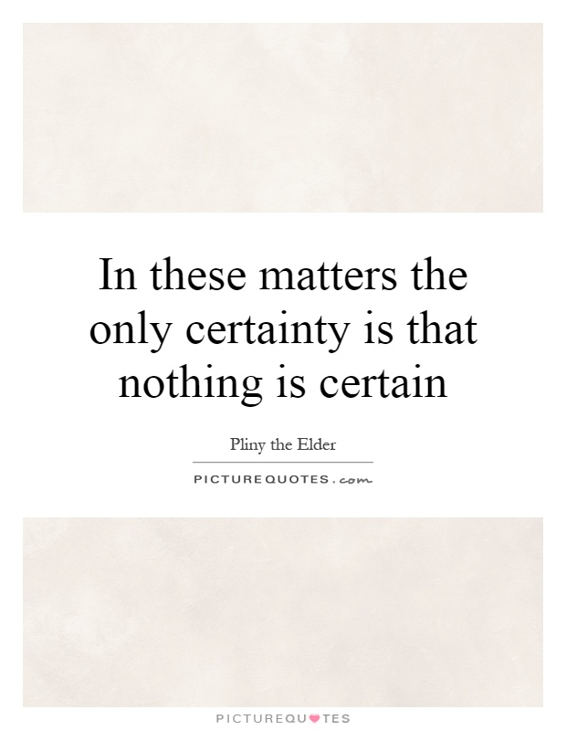 In these matters the only certainty is that nothing is certain Picture Quote #1