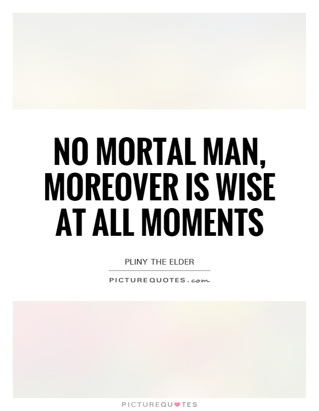 No mortal man, moreover is wise at all moments Picture Quote #1