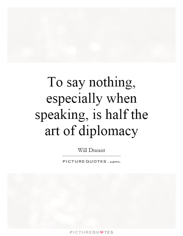 To say nothing, especially when speaking, is half the art of diplomacy Picture Quote #1