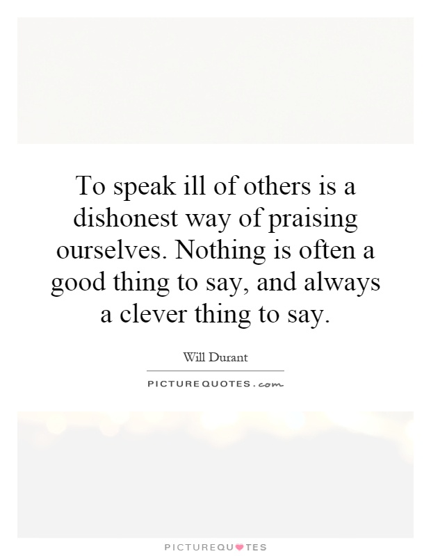 To speak ill of others is a dishonest way of praising ourselves. Nothing is often a good thing to say, and always a clever thing to say Picture Quote #1