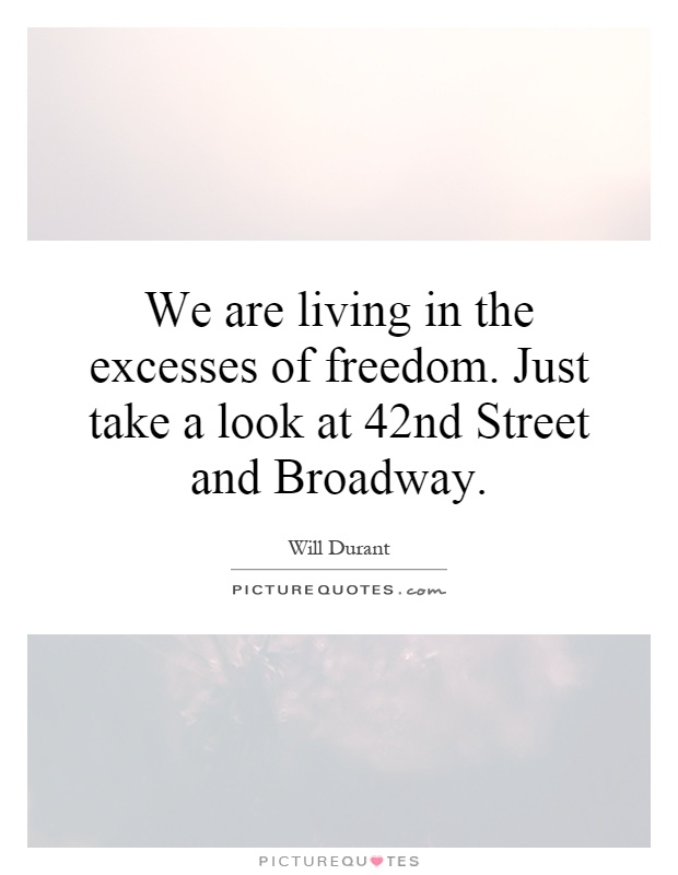 We are living in the excesses of freedom. Just take a look at 42nd Street and Broadway Picture Quote #1