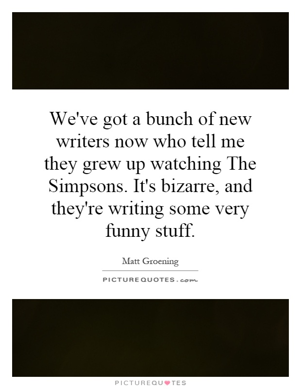 We've got a bunch of new writers now who tell me they grew up watching The Simpsons. It's bizarre, and they're writing some very funny stuff Picture Quote #1