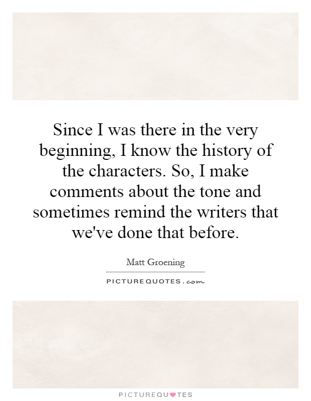 Since I was there in the very beginning, I know the history of the characters. So, I make comments about the tone and sometimes remind the writers that we've done that before Picture Quote #1