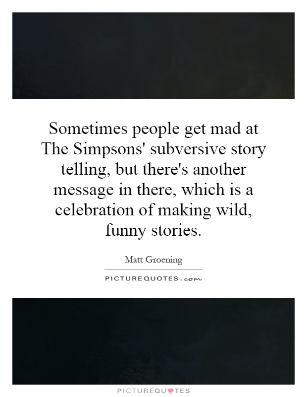 Sometimes people get mad at The Simpsons' subversive story telling, but there's another message in there, which is a celebration of making wild, funny stories Picture Quote #1