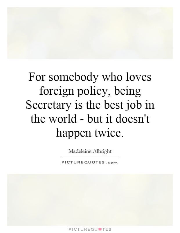 For somebody who loves foreign policy, being Secretary is the best job in the world - but it doesn't happen twice Picture Quote #1
