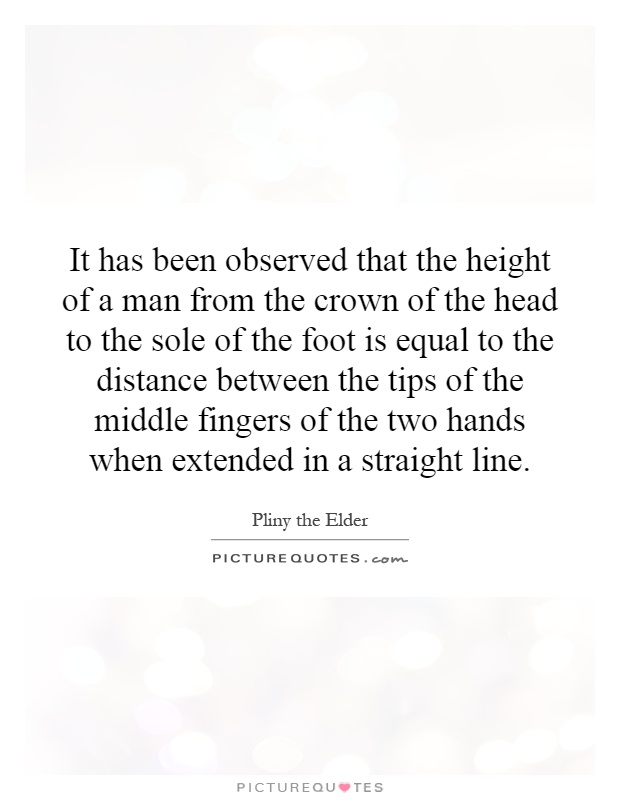 It has been observed that the height of a man from the crown of the head to the sole of the foot is equal to the distance between the tips of the middle fingers of the two hands when extended in a straight line Picture Quote #1