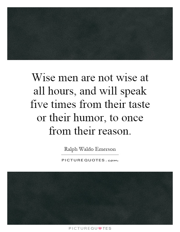 Wise men are not wise at all hours, and will speak five times from their taste or their humor, to once from their reason Picture Quote #1