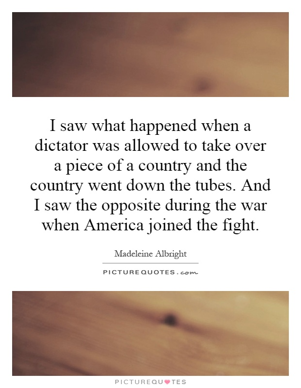 I saw what happened when a dictator was allowed to take over a piece of a country and the country went down the tubes. And I saw the opposite during the war when America joined the fight Picture Quote #1