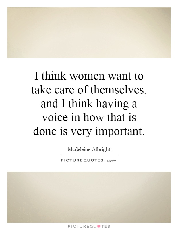 I think women want to take care of themselves, and I think having a voice in how that is done is very important Picture Quote #1