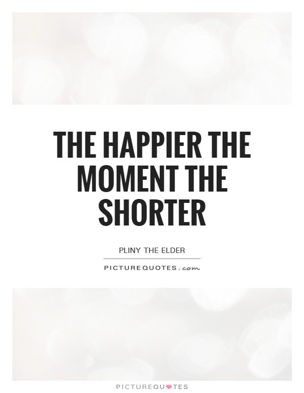 The happier the moment the shorter Picture Quote #1