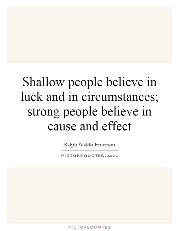 Shallow people believe in luck and in circumstances; strong people believe in cause and effect Picture Quote #1