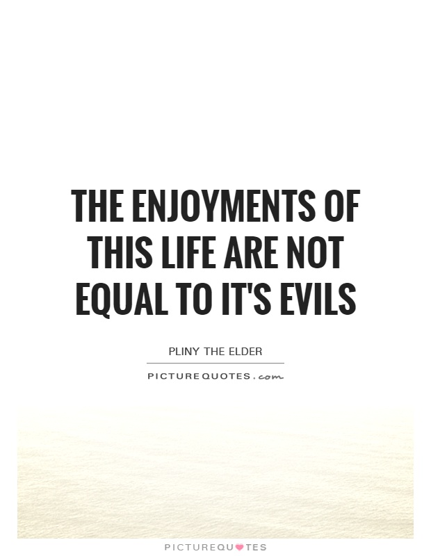 The enjoyments of this life are not equal to it's evils Picture Quote #1