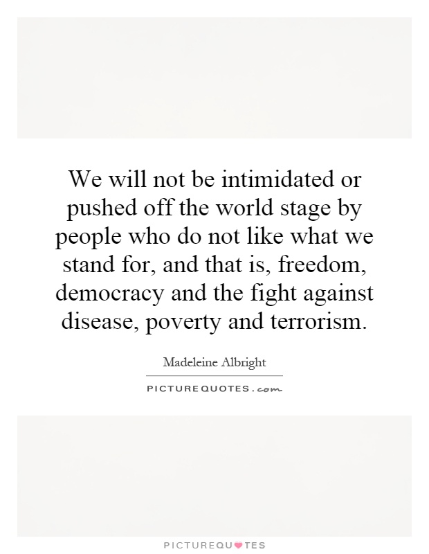 We will not be intimidated or pushed off the world stage by people who do not like what we stand for, and that is, freedom, democracy and the fight against disease, poverty and terrorism Picture Quote #1