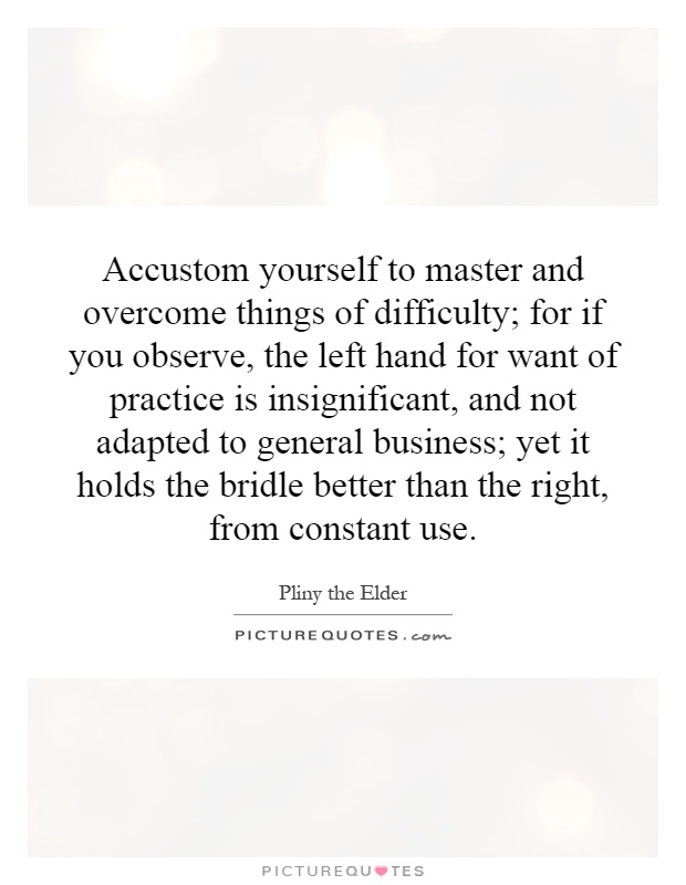 Accustom yourself to master and overcome things of difficulty; for if you observe, the left hand for want of practice is insignificant, and not adapted to general business; yet it holds the bridle better than the right, from constant use Picture Quote #1