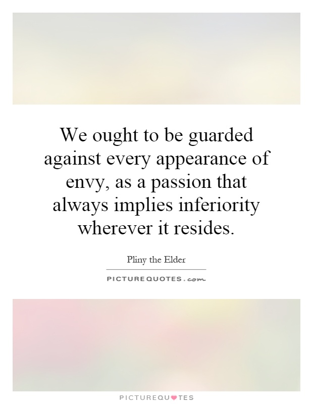 We ought to be guarded against every appearance of envy, as a passion that always implies inferiority wherever it resides Picture Quote #1