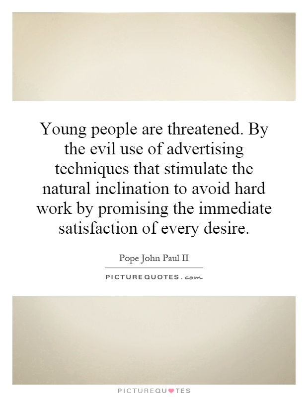 Young people are threatened. By the evil use of advertising techniques that stimulate the natural inclination to avoid hard work by promising the immediate satisfaction of every desire Picture Quote #1