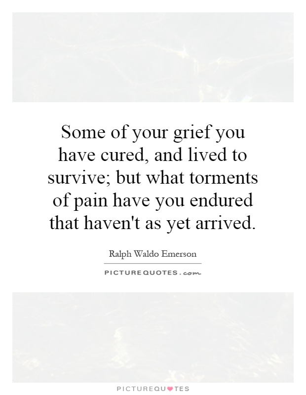 Some of your grief you have cured, and lived to survive; but what torments of pain have you endured that haven't as yet arrived Picture Quote #1