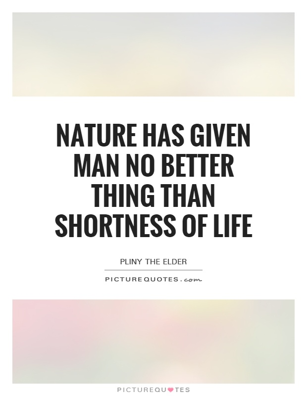 Nature has given man no better thing than shortness of life Picture Quote #1