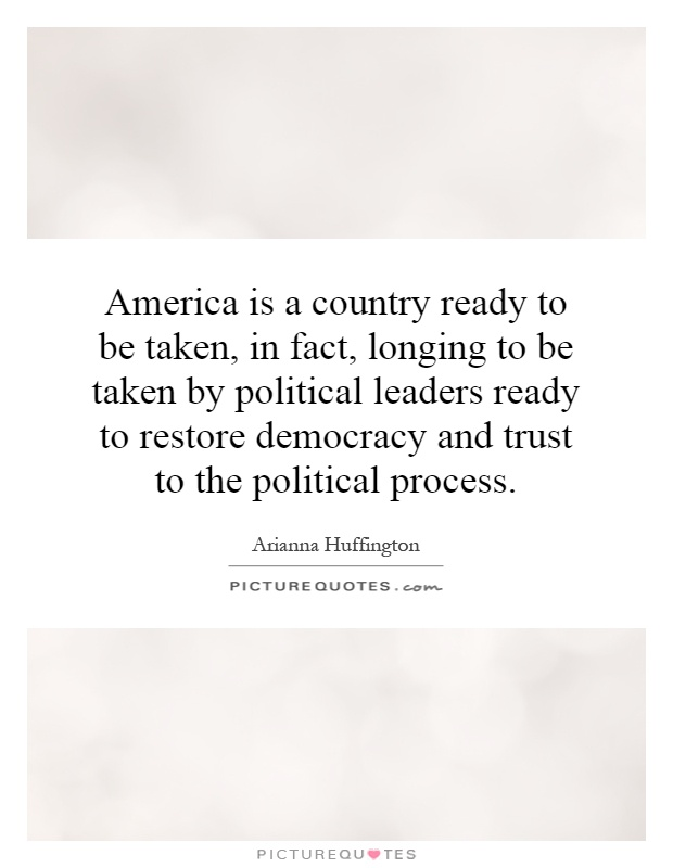 America is a country ready to be taken, in fact, longing to be taken by political leaders ready to restore democracy and trust to the political process Picture Quote #1