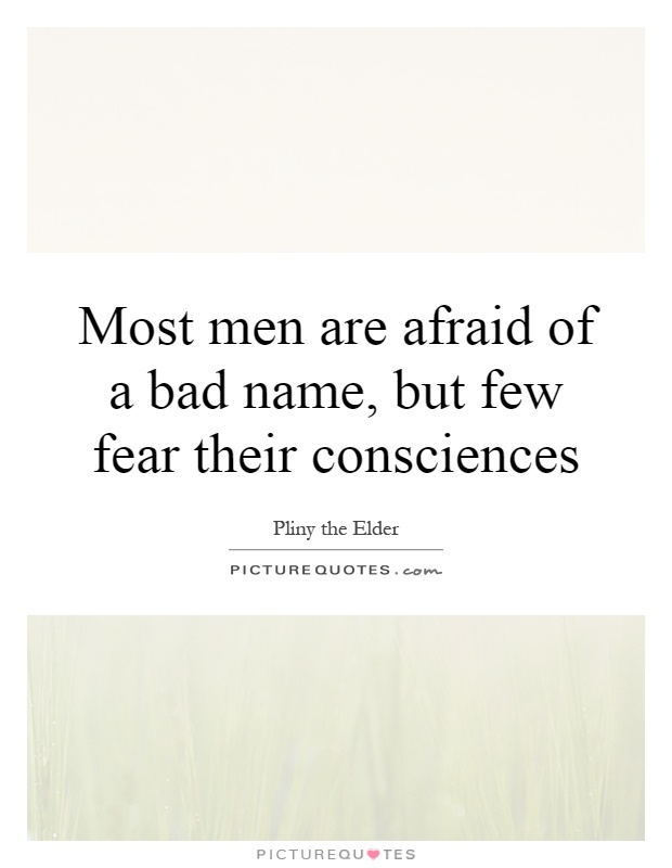 Most men are afraid of a bad name, but few fear their consciences Picture Quote #1