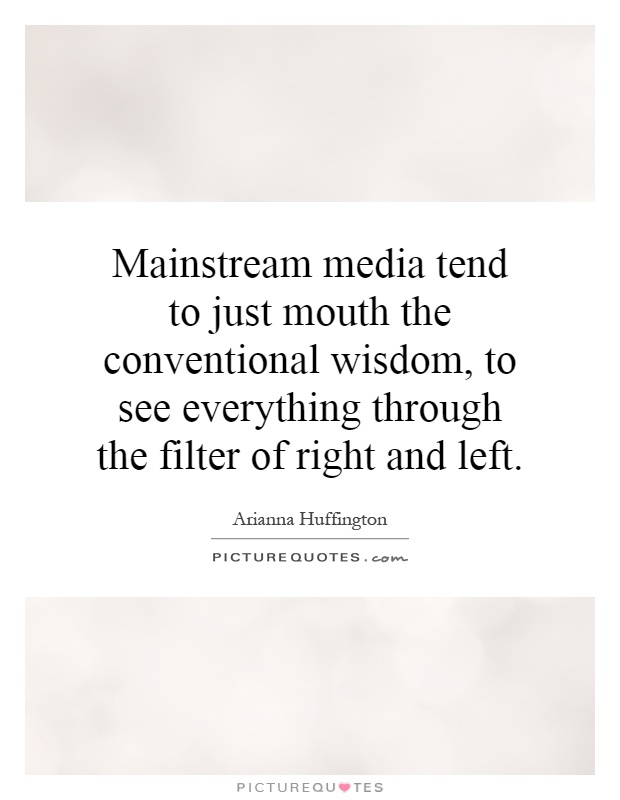 Mainstream media tend to just mouth the conventional wisdom, to see everything through the filter of right and left Picture Quote #1