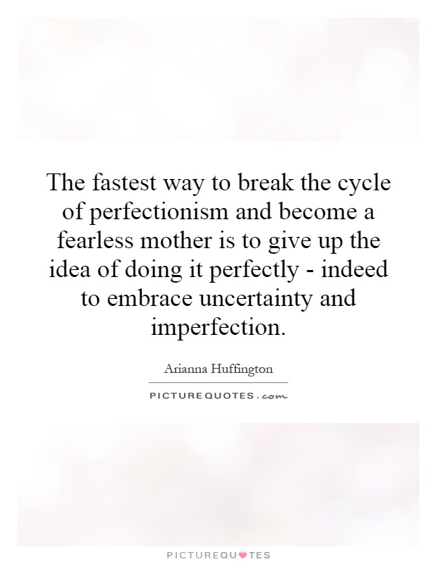 The fastest way to break the cycle of perfectionism and become a fearless mother is to give up the idea of doing it perfectly - indeed to embrace uncertainty and imperfection Picture Quote #1