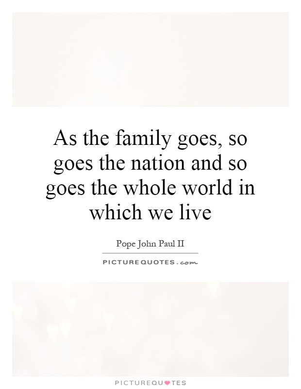 As the family goes, so goes the nation and so goes the whole world in which we live Picture Quote #1