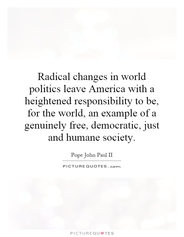 Radical changes in world politics leave America with a heightened responsibility to be, for the world, an example of a genuinely free, democratic, just and humane society Picture Quote #1