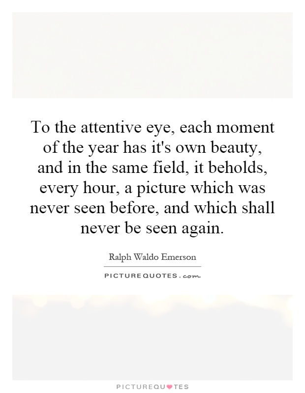 To the attentive eye, each moment of the year has it's own beauty, and in the same field, it beholds, every hour, a picture which was never seen before, and which shall never be seen again Picture Quote #1