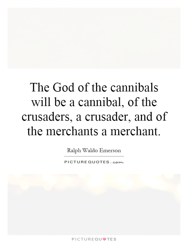 The God of the cannibals will be a cannibal, of the crusaders, a crusader, and of the merchants a merchant Picture Quote #1