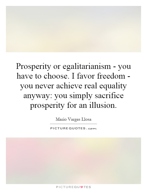 Prosperity or egalitarianism - you have to choose. I favor freedom - you never achieve real equality anyway: you simply sacrifice prosperity for an illusion Picture Quote #1