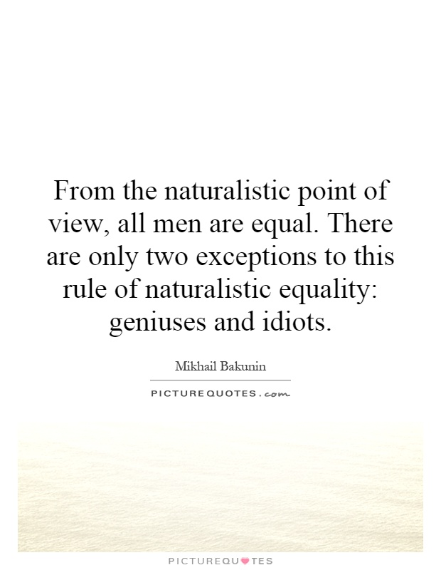 From the naturalistic point of view, all men are equal. There are only two exceptions to this rule of naturalistic equality: geniuses and idiots Picture Quote #1