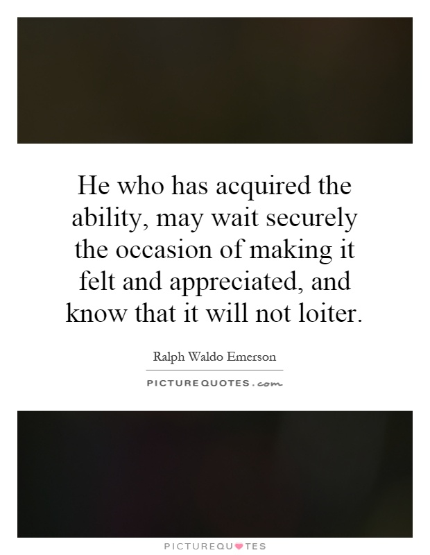 He who has acquired the ability, may wait securely the occasion of making it felt and appreciated, and know that it will not loiter Picture Quote #1