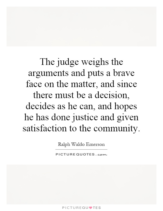 The judge weighs the arguments and puts a brave face on the matter, and since there must be a decision, decides as he can, and hopes he has done justice and given satisfaction to the community Picture Quote #1