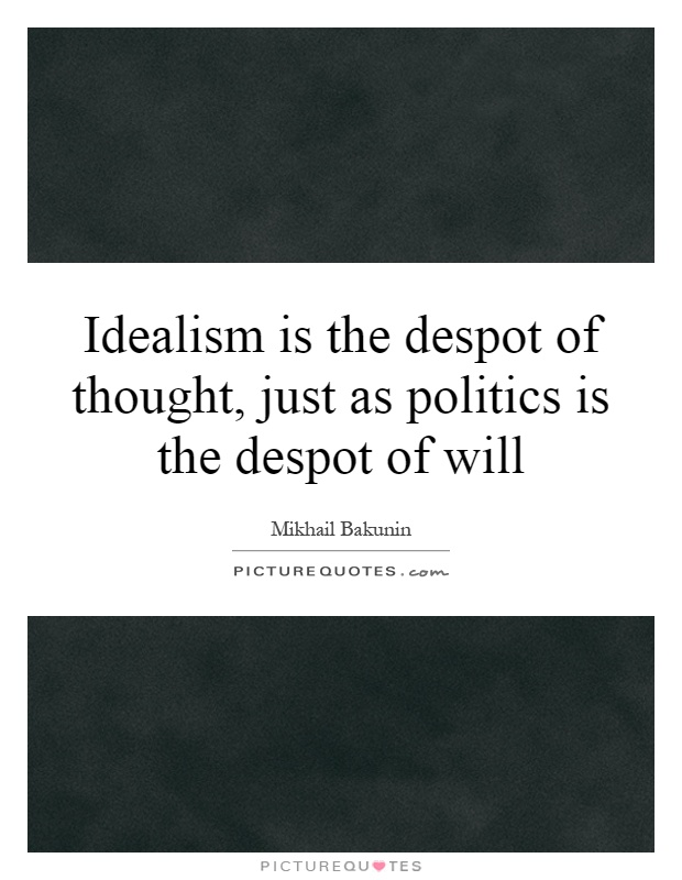 Idealism is the despot of thought, just as politics is the despot of will Picture Quote #1