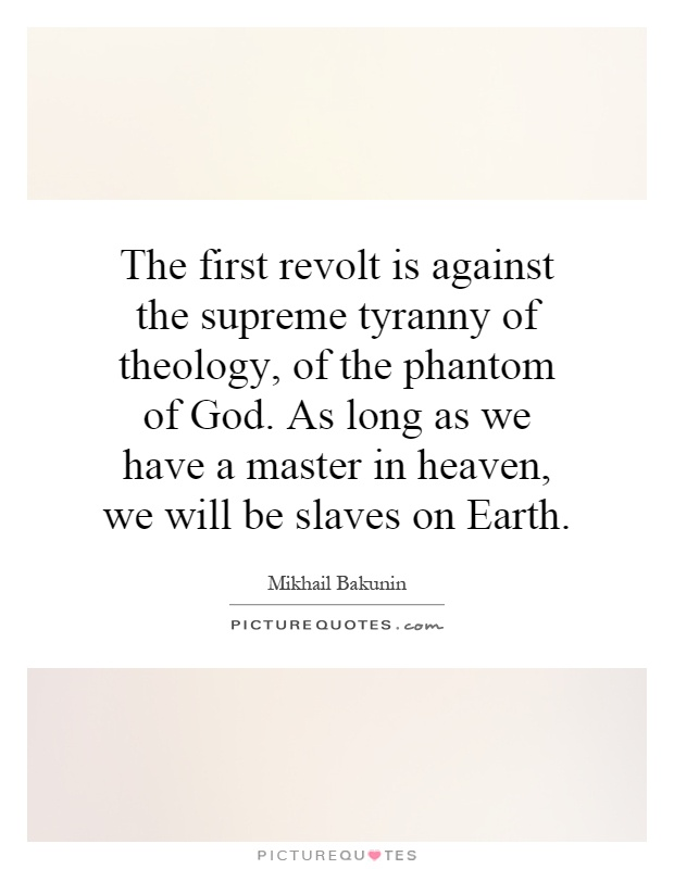 The first revolt is against the supreme tyranny of theology, of the phantom of God. As long as we have a master in heaven, we will be slaves on Earth Picture Quote #1